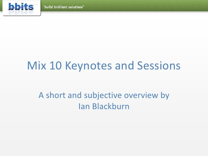 Mix 10 Keynotes and Sessions<br />A short and subjective overview by Ian Blackburn<br />