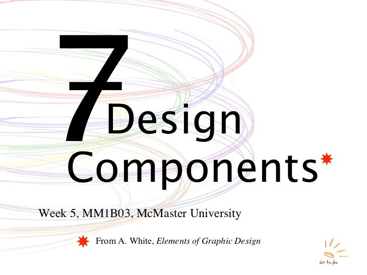 7    Design     Components Week 5, MM1B03, McMaster University           From A. White, Elements of Graphic Design