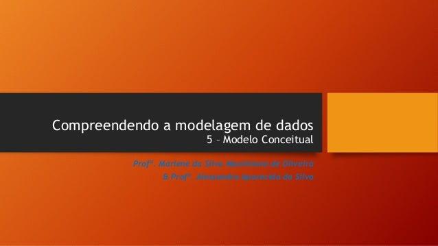 Compreendendo a modelagem de dados 5 – Modelo Conceitual Profª. Marlene da Silva Maximiano de Oliveira & Profª. Alessandra...