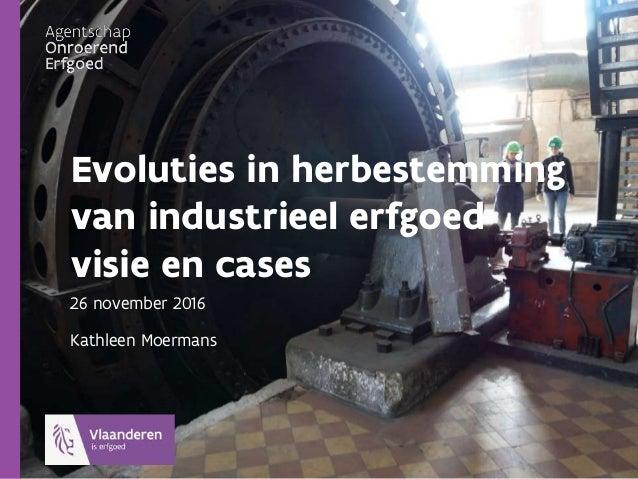 Evoluties in herbestemming van industrieel erfgoed visie en cases 26 november 2016 Kathleen Moermans