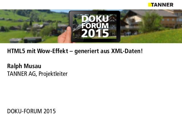 HTML5 mit Wow-Effekt – generiert aus XML-Daten! Ralph Musau TANNER AG, Projektleiter DOKU-FORUM 2015