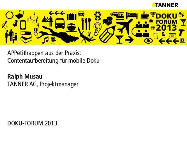 DOKUFORUM2013APPetithappen aus der Praxis:Contentaufbereitung für mobile DokuRalph MusauTANNER AG, ProjektmanagerDOKU-FORU...