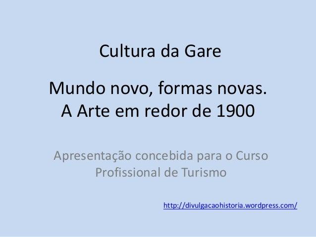 Cultura da Gare Mundo novo, formas novas. A Arte em redor de 1900 Apresentação concebida para o Curso Profissional de Turi...