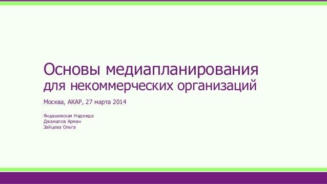 Основы медиапланирования для некоммерческих организаций Москва, АКАР, 27 марта 2014 Яндашевская Надежда Джамалов Арман Зай...