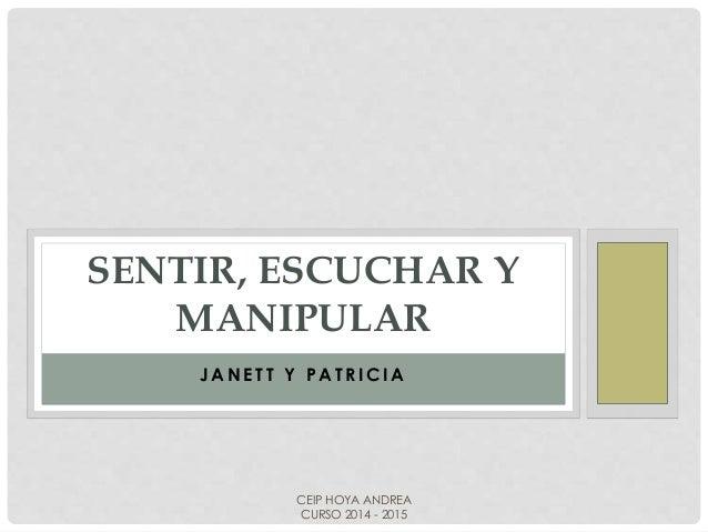 SENTIR, ESCUCHAR Y  MANIPULAR  JANETT Y PAT R ICIA  CEIP HOYA ANDREA  CURSO 2014 - 2015