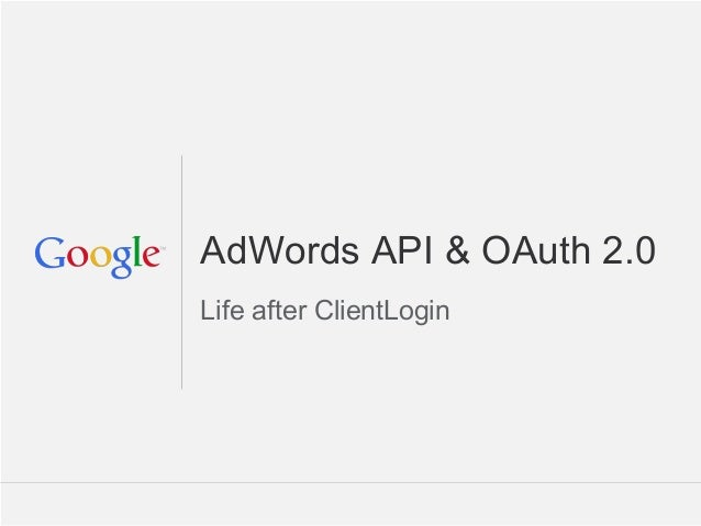 AdWords API & OAuth 2.0Life after ClientLogin                         Google Confidential and Proprietary