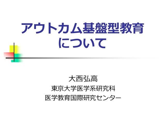 アウトカム基盤型教育 について 大西弘高 東京大学医学系研究科 医学教育国際研究センター