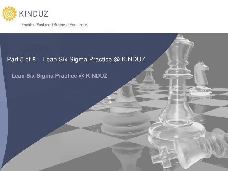 Enabling Sustained Business Excellence          DEFINE Part 5 of 8 – Lean Six Sigma Practice @ KINDUZ   Lean Six Sigma Pra...