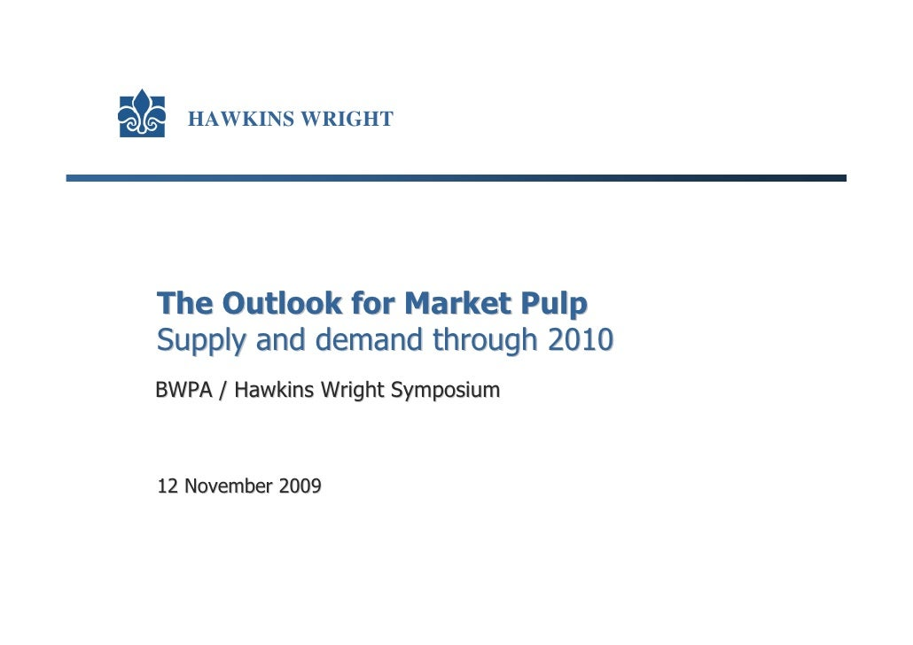 HAWKINS WRIGHT     The Outlook for Market Pulp Supply and demand through 2010 BWPA / Hawkins Wright Symposium    12 Novemb...