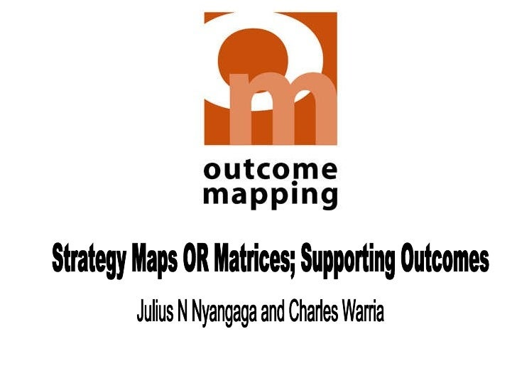 Strategy Maps OR Matrices; Supporting Outcomes Julius N Nyangaga and Charles Warria