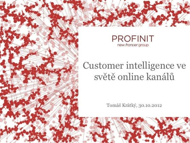 Customer intelligence ve  světě online kanálů     Tomáš Krátký, 30.10.2012