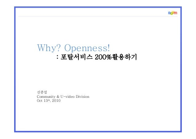 Why? Openness! : 포탈서비스 200%활용하기 신종섭 Community & U-video Division Oct 15th, 2010