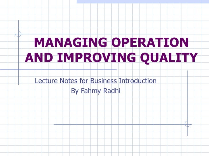 MANAGING OPERATION AND IMPROVING QUALITY Lecture Notes for Business Introduction By Fahmy Radhi