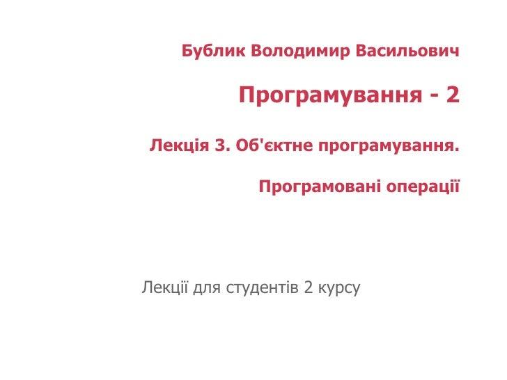Бублик Володимир Васильович Програмування - 2 Лекція  3 . Об'єктне програмування. Програмовані операції   Лекції для студе...