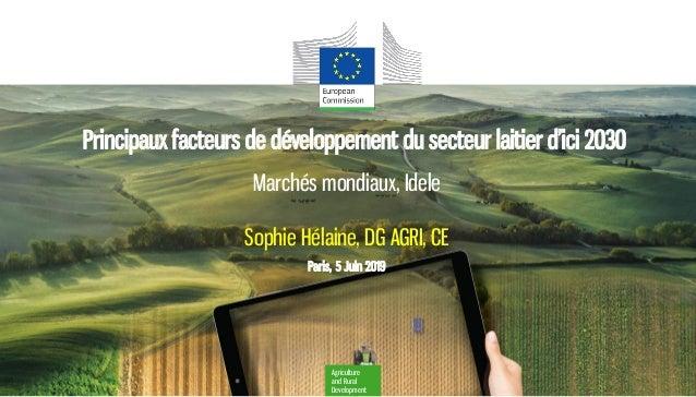 Agriculture and Rural Development Marchés mondiaux, Idele Sophie Hélaine, DG AGRI, CE Paris, 5 Juin 2019 Principaux facteu...