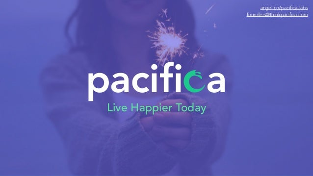 pacifi aLive Happier Today angel.co/pacifica-labs founders@thinkpacifica.com