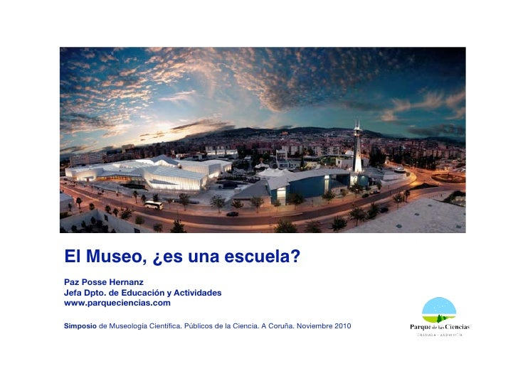 El Museo, ¿es una escuela?Paz Posse HernanzJefa Dpto. de Educación y Actividadeswww.parqueciencias.comSimposio de Museolog...