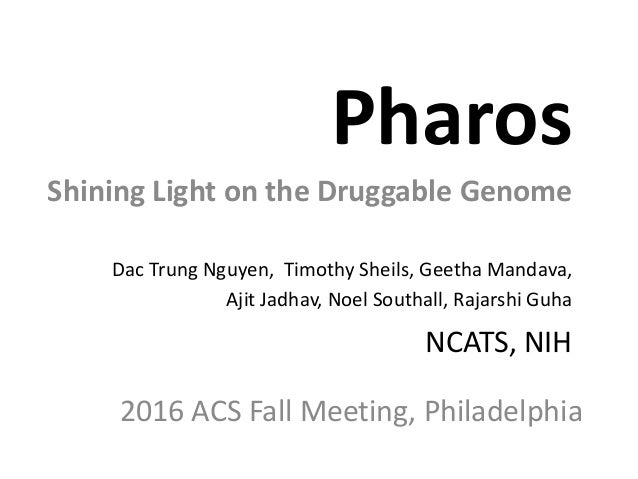 Pharos Shining Light on the Druggable Genome Dac Trung Nguyen, Timothy Sheils, Geetha Mandava, Ajit Jadhav, Noel Southall,...