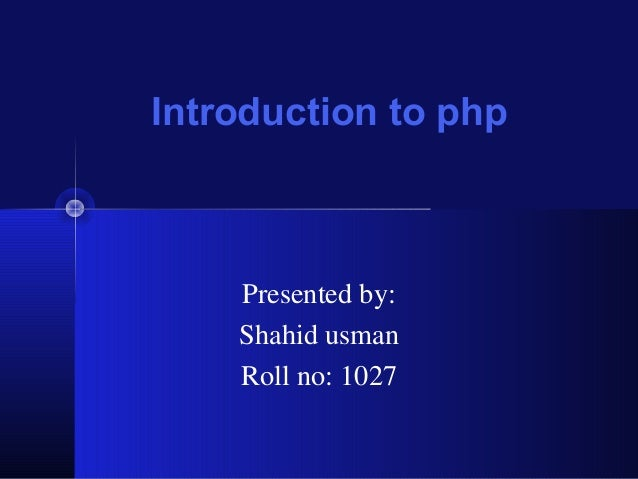Introduction to php  Presented by: Shahid usman Roll no: 1027
