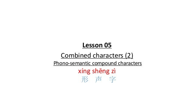 Lesson 05 Combined characters (2) Phono-semantic compound characters xíng shēng zì 形 声 字
