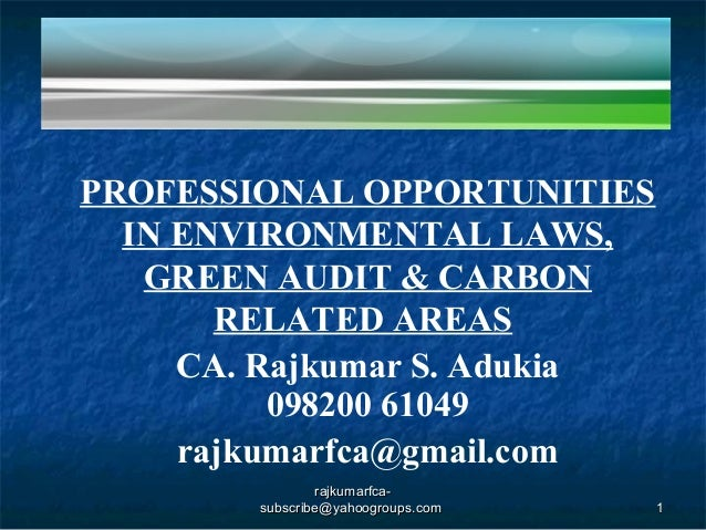 PROFESSIONAL OPPORTUNITIES IN ENVIRONMENTAL LAWS, GREEN AUDIT & CARBON RELATED AREAS CA. Rajkumar S. Adukia 098200 61049 r...