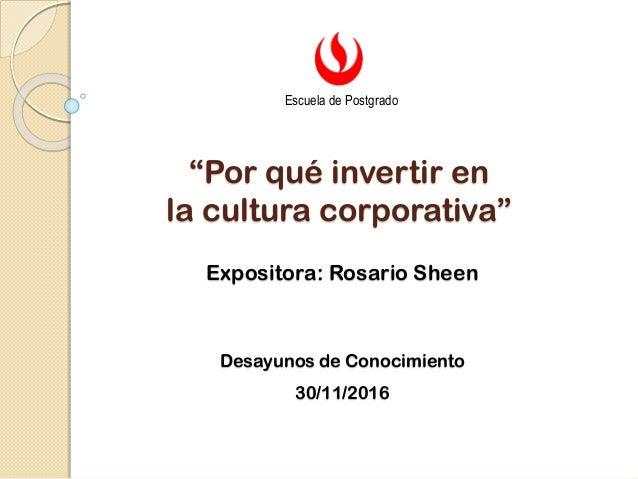 """""""Por qué invertir en la cultura corporativa"""" Expositora: Rosario Sheen Desayunos de Conocimiento 30/11/2016 Escuela de Pos..."""