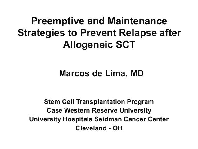 Preemptive and Maintenance Strategies to Prevent Relapse after Allogeneic SCT Marcos de Lima, MD Stem Cell Transplantation...