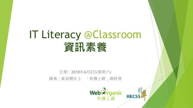 IT Literacy @Classroom 資訊素養 日期:2018年6月2日(星期六) 講者:姜詠霞女士 「有機上網」總經理 1