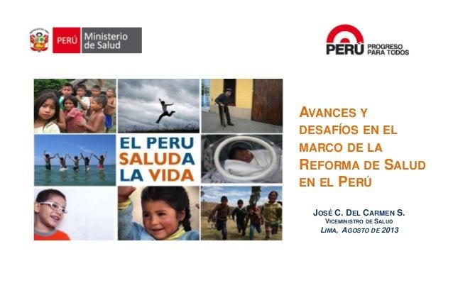 JOSÉ C. DEL CARMEN S. VICEMINISTRO DE SALUD LIMA, AGOSTO DE 2013 Consejo Nacional de Salud AVANCES Y DESAFÍOS EN EL MARCO ...