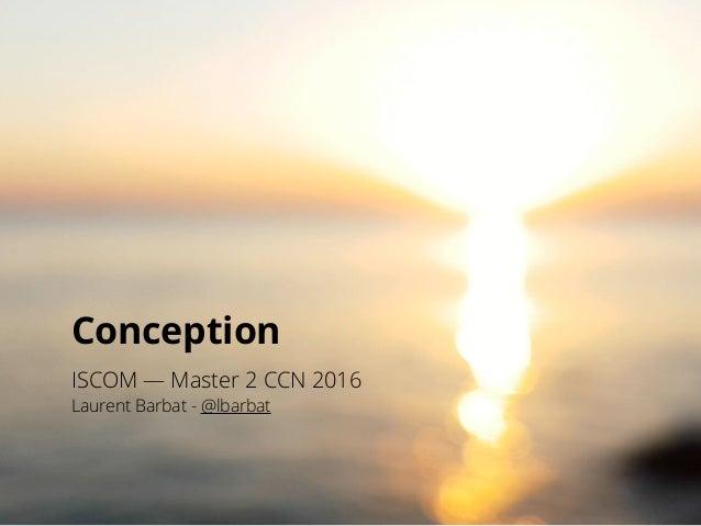 Conception ISCOM — Master 2 CCN 2016 Laurent Barbat - @lbarbat