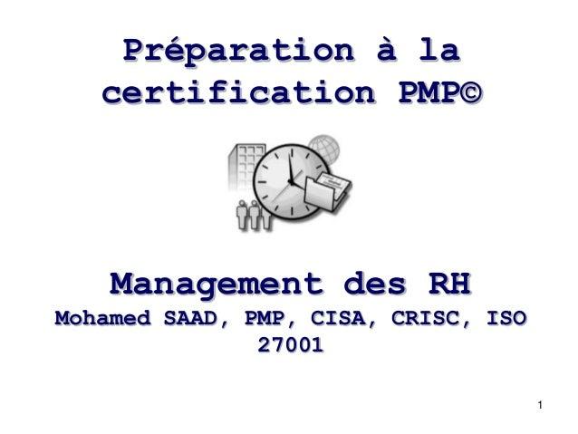 1 Management des RH Mohamed SAAD, PMP, CISA, CRISC, ISO 27001 Préparation à la certification PMP©