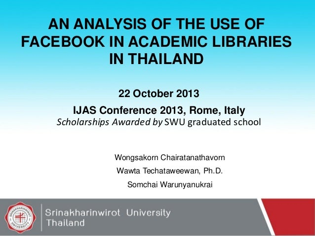 AN ANALYSIS OF THE USE OF FACEBOOK IN ACADEMIC LIBRARIES IN THAILAND 22 October 2013  IJAS Conference 2013, Rome, Italy Sc...