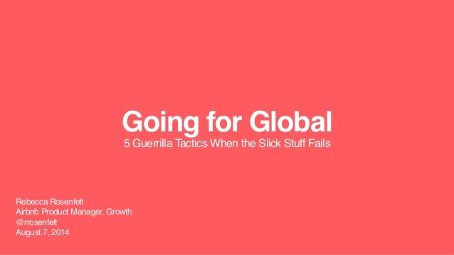 Going for Global 5 Guerrilla Tactics When the Slick Stuff Fails Rebecca Rosenfelt Airbnb Product Manager, Growth @rrosenfe...