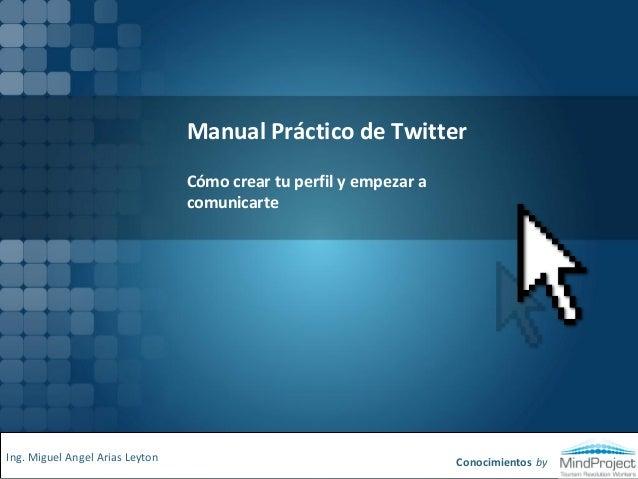 Manual Práctico de Twitter Cómo crear tu perfil y empezar a comunicarte Conocimientos byIng. Miguel Angel Arias Leyton