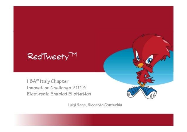 RedTweetyTM IIBA® Italy Chapter Innovation Challenge 2013 Electronic Enabled Elicitation Luigi Rega, Riccardo Conturbia