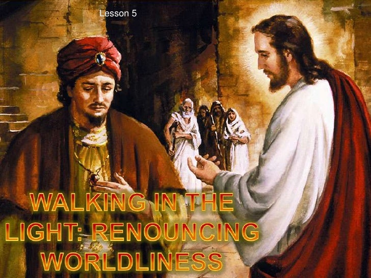 Lesson 5<br />WALKING IN THE LIGHT: RENOUNCING WORLDLINESS<br />