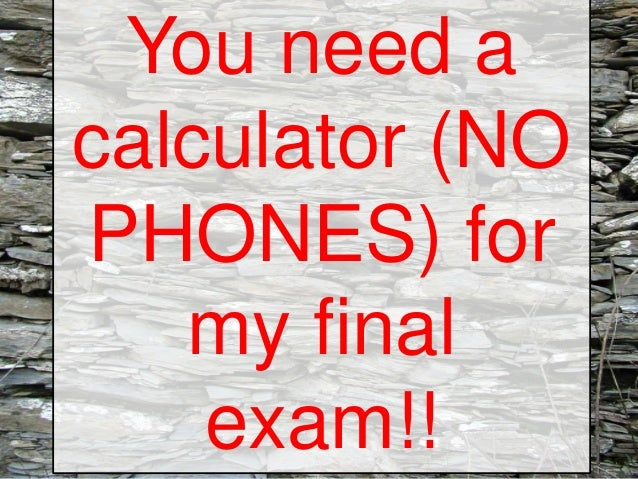 You need a calculator (NO PHONES) for my final exam!!