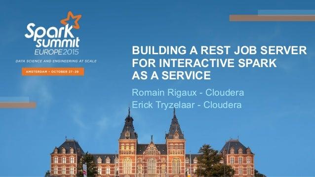 BUILDING A REST JOB SERVER FOR INTERACTIVE SPARK AS A SERVICE Romain Rigaux - Cloudera Erick Tryzelaar - Cloudera