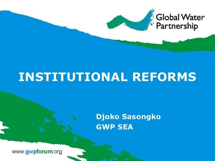 INSTITUTIONAL REFORMS Djoko Sasongko GWP SEA