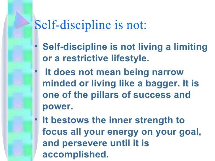 Self-discipline is not: <ul><li>Self-discipline is not living a limiting or a restrictive lifestyle. </li></ul><ul><li>It ...