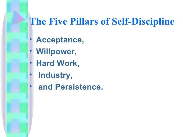 The Five Pillars of Self-Discipline <ul><li>Acceptance,  </li></ul><ul><li>Willpower,  </li></ul><ul><li>Hard Work, </li><...