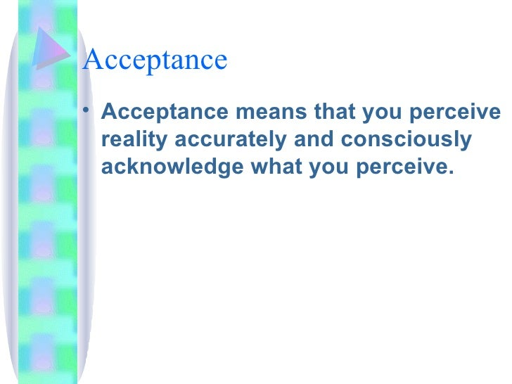 Acceptance <ul><li>Acceptance means that you perceive reality accurately and consciously acknowledge what you perceive. </...