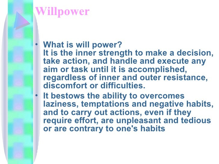 Willpower <ul><li>What is will power? It is the inner strength to make a decision, take action, and handle and execute any...