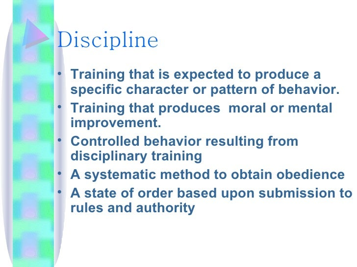 Discipline <ul><li>Training that is expected to produce a specific character or pattern of behavior. </li></ul><ul><li>Tra...