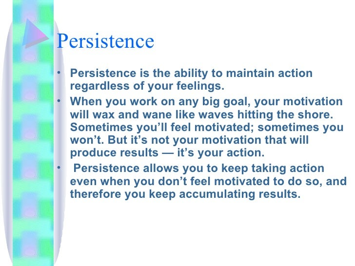 Persistence <ul><li>Persistence is the ability to maintain action regardless of your feelings.  </li></ul><ul><li>When you...