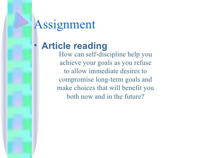 Assignment <ul><li>Article reading </li></ul>How can self-discipline help you achieve your goals as you refuse to allow im...
