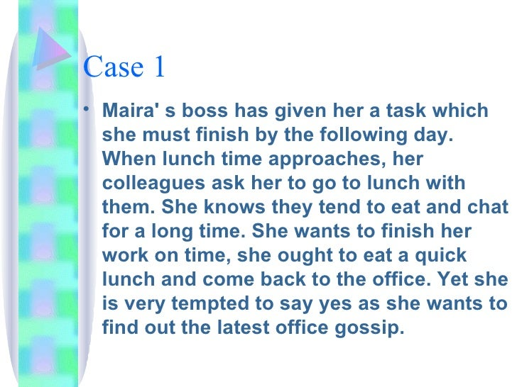 Case 1 <ul><li>Maira' s boss has given her a task which she must finish by the following day. When lunch time approaches, ...