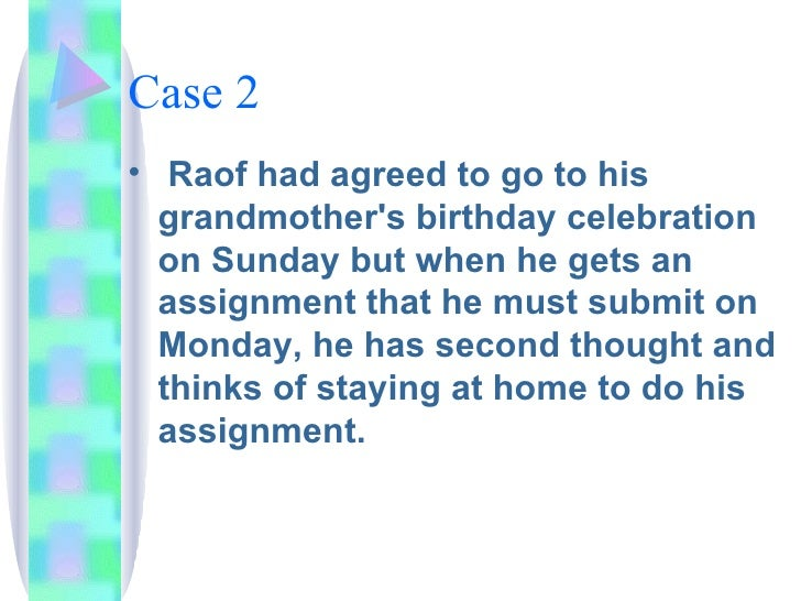 Case 2 <ul><li>Raof had agreed to go to his grandmother's birthday celebration on Sunday but when he gets an assignment th...