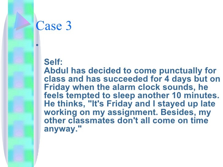 Case 3 <ul><li>Self: Abdul has decided to come punctually for class and has succeeded for 4 days but on Friday when the al...