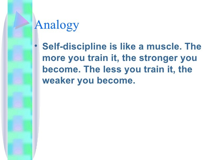 Analogy <ul><li>Self-discipline is like a muscle. The more you train it, the stronger you become. The less you train it, t...